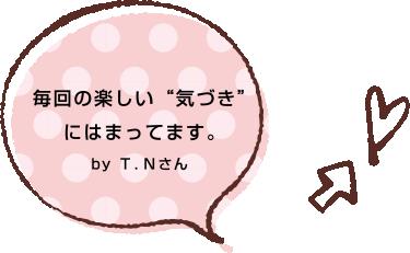 """毎回の楽しい""""気づき""""にはまってます。by T.Nさん"""