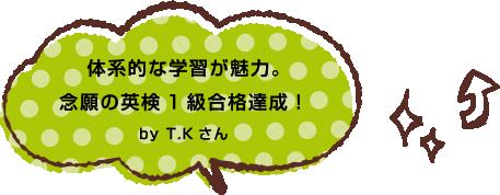 体系的な学習が魅力。念願の英検1級合格達成!by T.Kさん